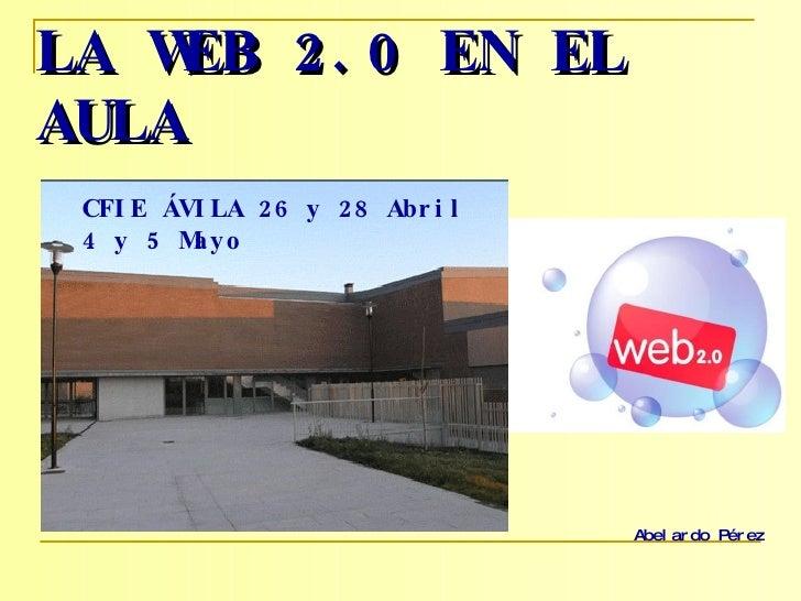 LA WEB 2.0 EN EL AULA   CFIE ÁVILA 26 y 28 Abril 4 y 5 Mayo Abelardo Pérez