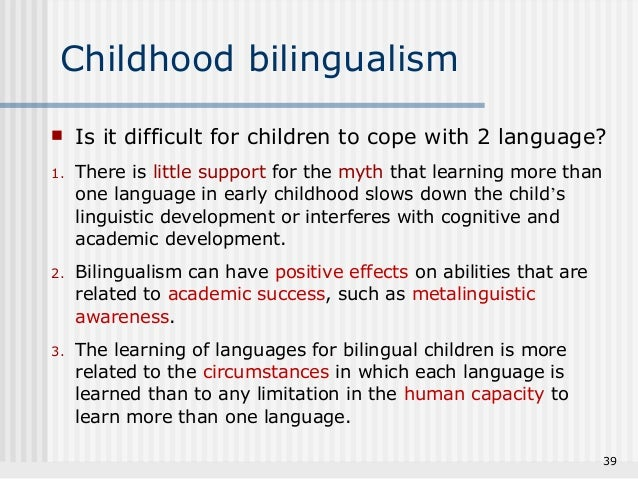 bilingual language acquisition beginning in infancy In experiment 1 we studied 20 monolingual 7-month-old infants (mean age, 722) and 20 bilingual 7-month-old infants (mean age, 720) on a switch task involving speech-like cues monolingual and bilingual infants were matched for age, gender, and their parents' socioeconomic status.