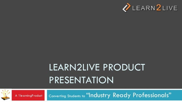 """LEARN2LIVE PRODUCT                     PRESENTATIONA 1learningProduct   Converting Students to   """"Industry Ready Professio..."""