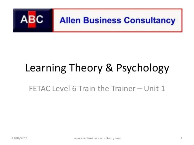 Learning Theory & PsychologyFETAC Level 6 Train the Trainer – Unit 123/06/2013 1www.allenbusinessconsultancy.com