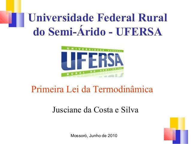 Universidade Federal Rural  do Semi-Árido - UFERSA  Primeira Lei da Termodinâmica  Jusciane da Costa e Silva  Mossoró, Jun...