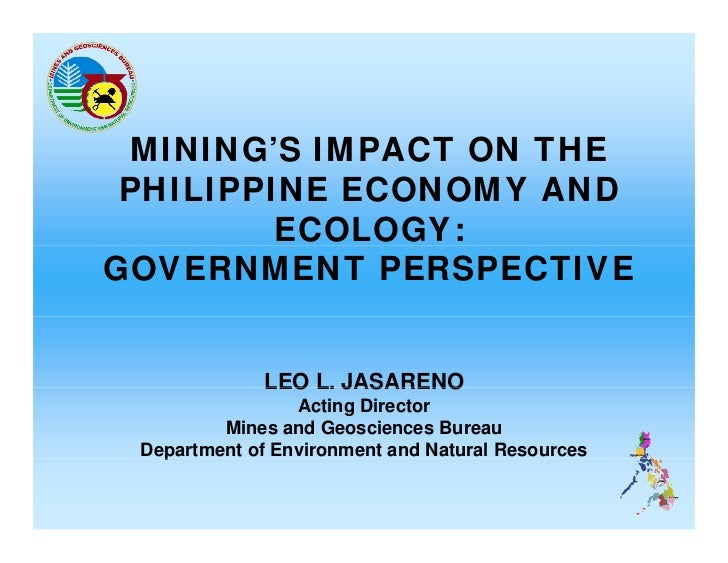 MINING'S IMPACT ON THE PHILIPPINE ECONOMY AND         ECOLOGY:GOVERNMENT PERSPECTIVE              LEO L. JASARENO         ...