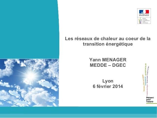 Les réseaux de chaleur au coeur de la transition énergétique Yann MENAGER MEDDE – DGEC Lyon 6 février 2014