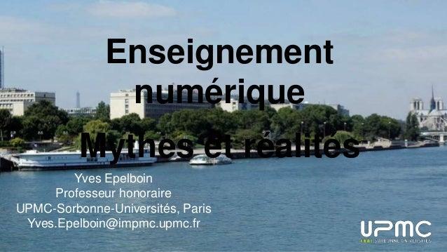 Enseignement numérique Mythes et réalités Yves Epelboin Professeur honoraire UPMC-Sorbonne-Universités, Paris Yves.Epelboi...