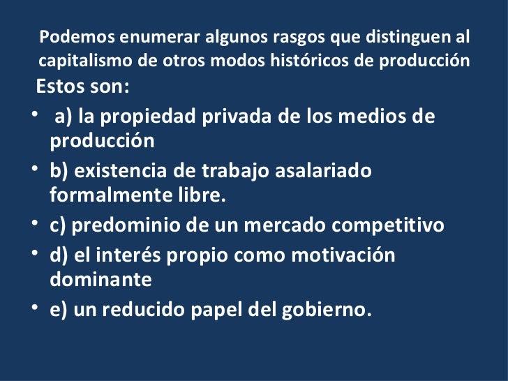 Podemos enumerar algunos rasgos que distinguen al capitalismo de otros modos históricos de producción <ul><li>Estos son: <...