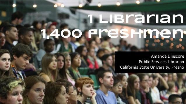 1 Librarian 1,400 freshmen Amanda Dinscore Public Services Librarian California State University, Fresno