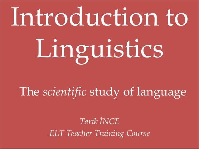 Introduction to Linguistics The scientific study of language Tarık İNCE ELT Teacher Training Course