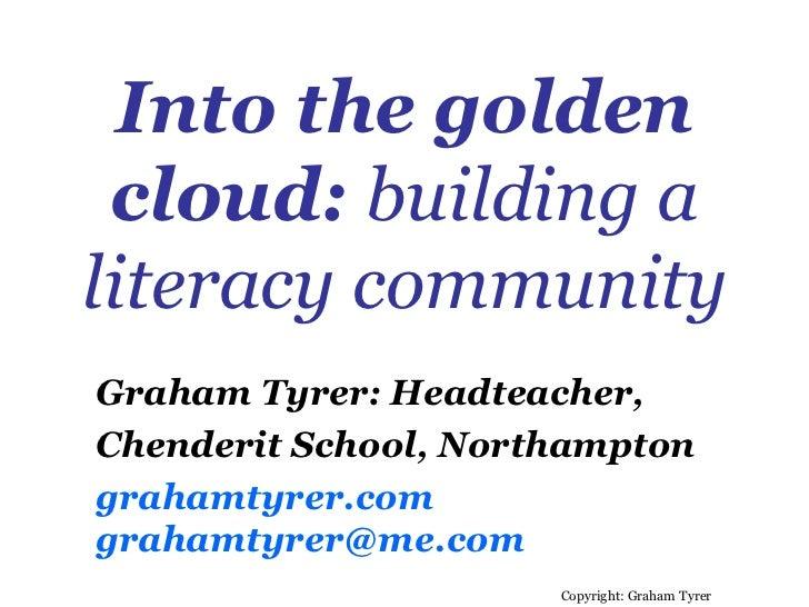 Into the golden cloud:  building a literacy community Copyright: Graham Tyrer Graham Tyrer: Headteacher,  Chenderit School...