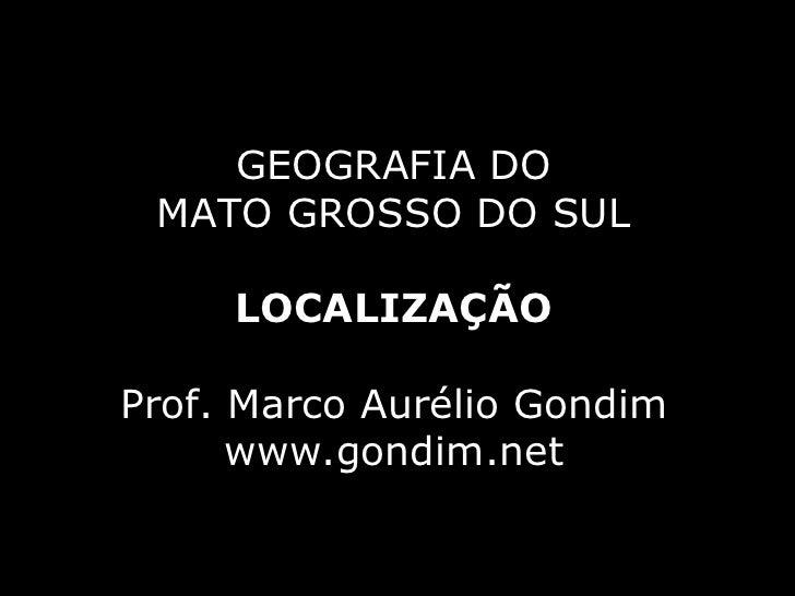 GEOGRAFIA DO MATO GROSSO DO SUL     LOCALIZAÇÃOProf. Marco Aurélio Gondim      www.gondim.net