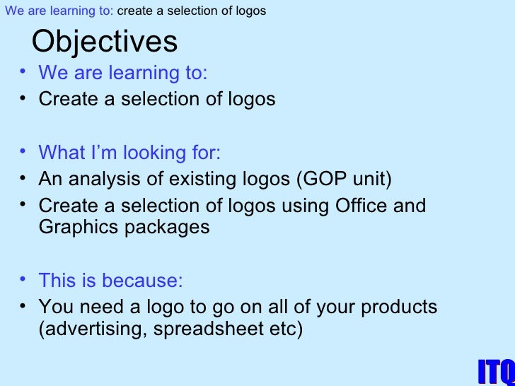 Objectives <ul><li>We are learning to: </li></ul><ul><li>Create a selection of logos </li></ul><ul><li>What I'm looking fo...