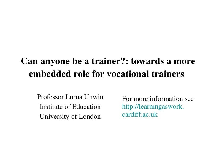 Can anyone be a trainer?: towards a more embedded role for vocational trainers   Professor Lorna Unwin Institute of Educat...