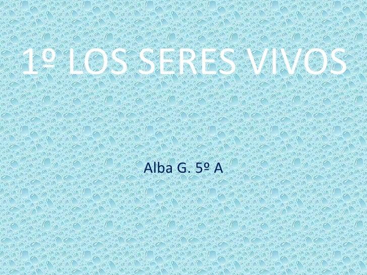 1º LOS SERES VIVOS<br />Alba G. 5º A<br />