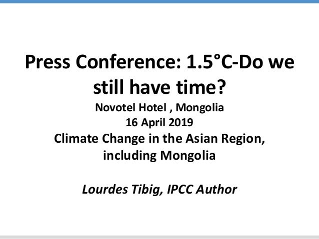 Press Conference: 1.5°C-Do we still have time? Novotel Hotel , Mongolia 16 April 2019 Climate Change in the Asian Region, ...