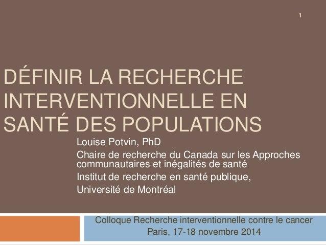 DÉFINIR LA RECHERCHE  INTERVENTIONNELLE EN  SANTÉ DES POPULATIONS  Louise Potvin, PhD  Chaire de recherche du Canada sur l...