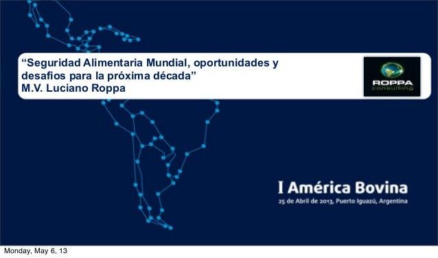 """""""Seguridad Alimentaria Mundial, oportunidades ydesafios para la próxima década""""M.V. Luciano RoppaMonday, May 6, 13"""
