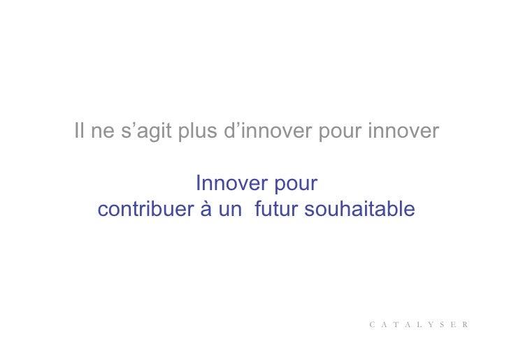 Il ne s'agit plus d'innover pour innover              Innover pour   contribuer à un futur souhaitable                    ...