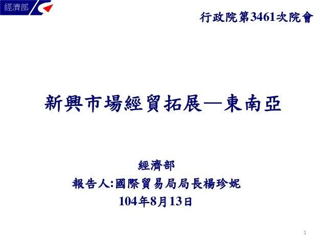 新興市場經貿拓展—東南亞 經濟部 報告人:國際貿易局局長楊珍妮 104年8月13日 經濟部 行政院第3461次院會 1