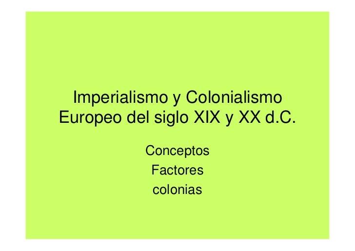 Imperialismo y ColonialismoEuropeo del siglo XIX y XX d.C.           Conceptos            Factores            colonias