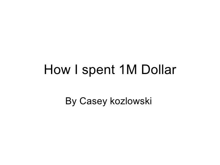 How I spent 1M Dollar   By Casey kozlowski