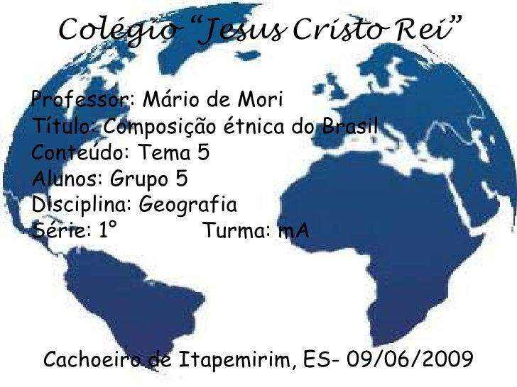 """Colégio """"Jesus Cristo Rei""""  Professor: Mário de Mori Título: Composição étnica do Brasil Conteúdo: Tema 5 Alunos: Grupo 5 ..."""