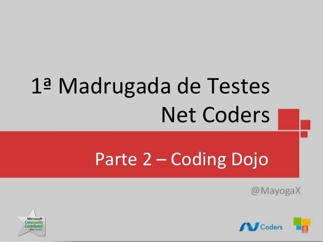 1ª Madrugada de Testes           Net Coders     Parte 2 – Coding Dojo