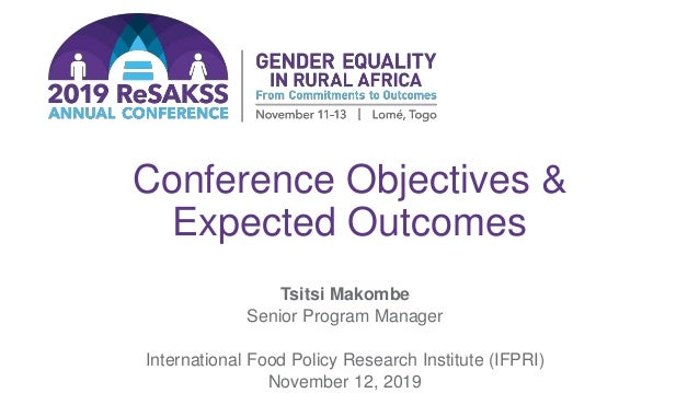 Conference Objectives & Expected Outcomes Tsitsi Makombe Senior Program Manager International Food Policy Research Institu...