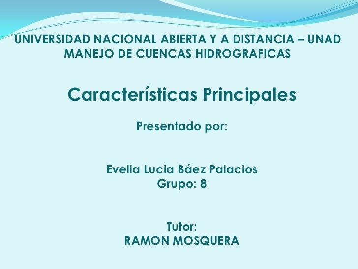 UNIVERSIDAD NACIONAL ABIERTA Y A DISTANCIA – UNAD        MANEJO DE CUENCAS HIDROGRAFICAS       Características Principales...