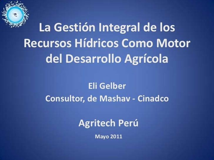 La Gestión Integral de losRecursos Hídricos Como Motor   del Desarrollo Agrícola              Eli Gelber   Consultor, de M...