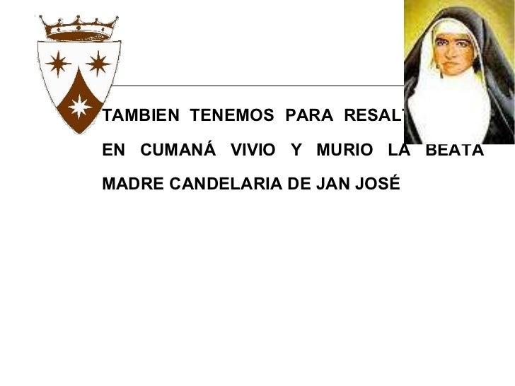 <ul><li>TAMBIEN TENEMOS PARA RESALTAR QUE EN CUMANÁ VIVIO Y MURIO LA BEATA MADRE CANDELARIA DE JAN JOSÉ </li></ul>