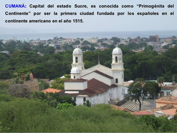 """CUMANÁ :   Capital del estado Sucre, es conocida como """"Primogénita del Continente"""" por ser la primera ciudad fundada por l..."""