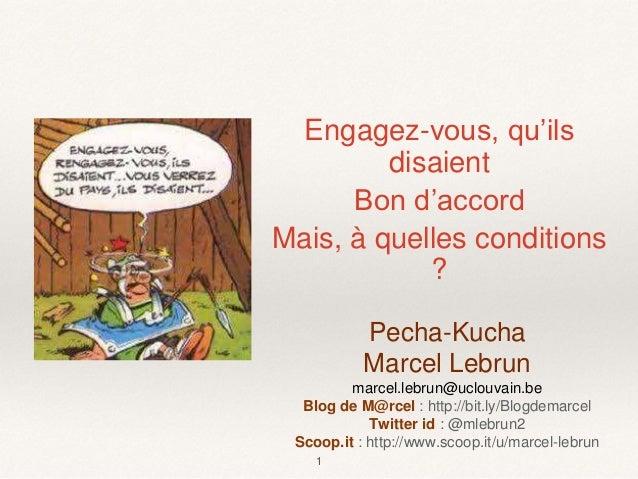 Engagez-vous, qu'ils disaient Bon d'accord Mais, à quelles conditions ? 1 Pecha-Kucha Marcel Lebrun marcel.lebrun@uclouvai...