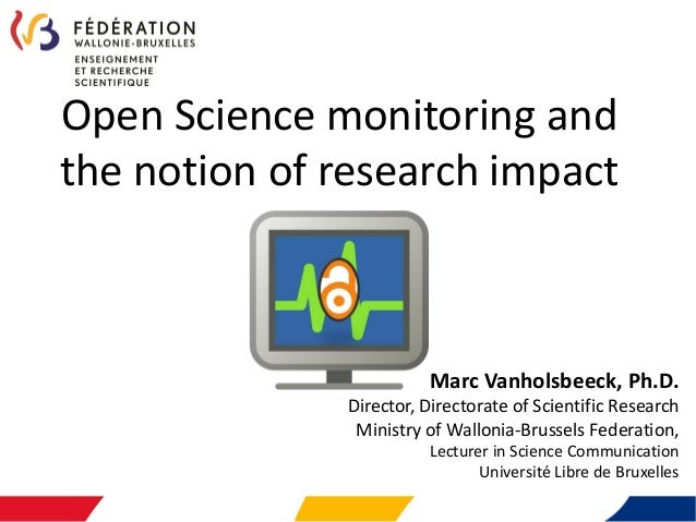 Open Science monitoring and the notion of research impact Marc Vanholsbeeck, Ph.D. Director, Directorate of Scientific Res...