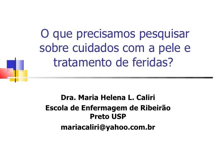 O que precisamos pesquisar sobre cuidados com a pele e tratamento de feridas?   Dra. Maria Helena L. Caliri Escola de Enfe...