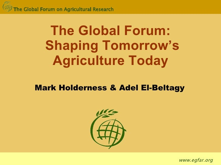 The Global Forum: Shaping Tomorrow's Agriculture Today Mark Holderness & Adel El-Beltagy
