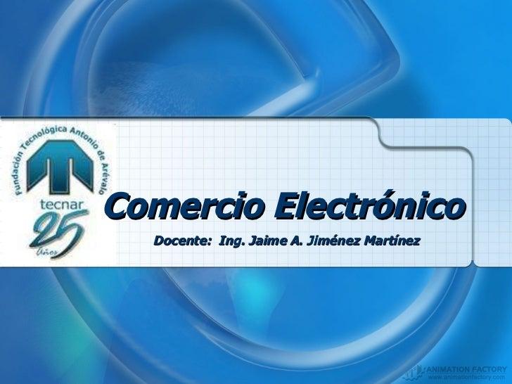 Comercio Electrónico   Docente:  Ing. Jaime A. Jiménez Martínez