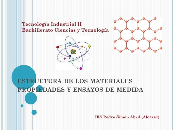 Tecnología Industrial II Bachillerato Ciencias y TecnologíaESTRUCTURA DE LOS MATERIALESPROPIEDADES Y ENSAYOS DE MEDIDA    ...