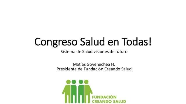 Congreso Salud en Todas! Sistema de Salud visiones de futuro Matías Goyenechea H. Presidente de Fundación Creando Salud