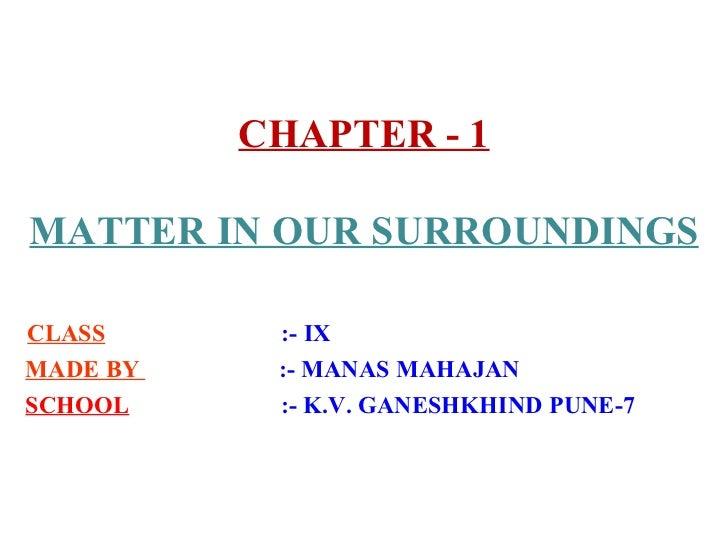 CHAPTER - 1 MATTER IN OUR SURROUNDINGS CLASS   :- IX  MADE BY  :- MANAS MAHAJAN SCHOOL   :- K.V. GANESHKHIND PUNE-7