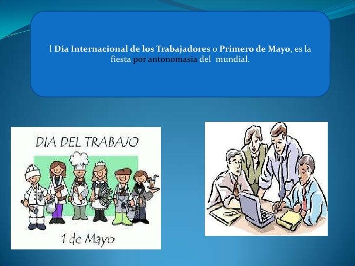 l Día Internacional de los Trabajadores o Primero de Mayo, es la               fiesta por antonomasia del mundial.