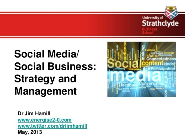 Social Media/Social Business:Strategy andManagementDr Jim Hamillwww.energise2-0.comwww.twitter.com/drjimhamillMay, 2013