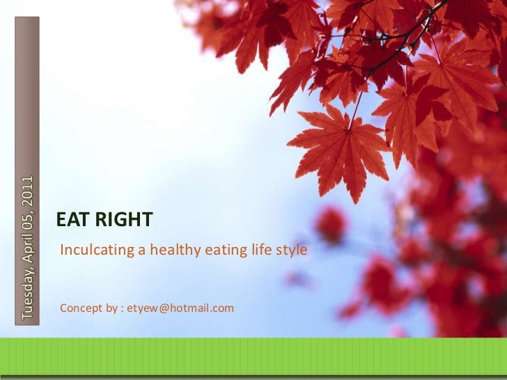 Tuesday, April 05, 2011<br />EAT RIGHT<br />Inculcating a healthy eating life style<br />Concept by : etyew@hotmail.com<br />