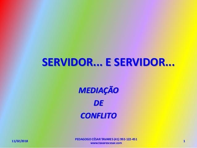 SERVIDOR... E SERVIDOR... MEDIAÇÃO DE CONFLITO PEDAGOGO CÉSAR TAVARES (41) 992-122-451 www.tavarescesar.com 11/02/2018 1