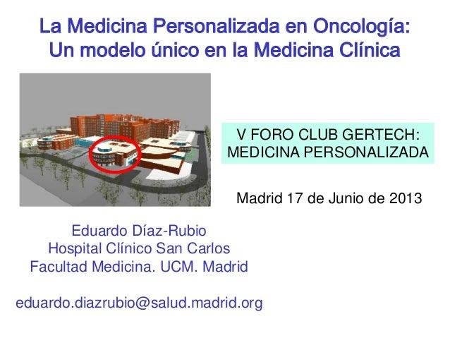 La Medicina Personalizada en Oncología: Un modelo único en la Medicina Clínica Eduardo Díaz-Rubio Hospital Clínico San Car...