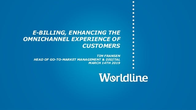 E-BILLING, ENHANCING THE OMNICHANNEL EXPERIENCE OF CUSTOMERS TIM FRANSEN HEAD OF GO-TO-MARKET MANAGEMENT & DIGITAL MARCH 1...