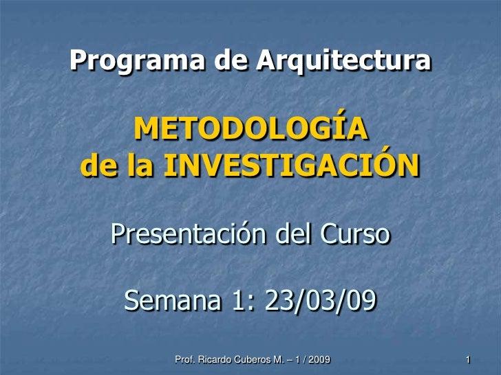 Programa de Arquitectura      METODOLOGÍA de la INVESTIGACIÓN    Presentación del Curso     Semana 1: 23/03/09        Prof...