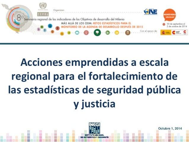 Acciones emprendidas a escala regional para el fortalecimiento de las estadísticas de seguridad pública y justicia Octubre...