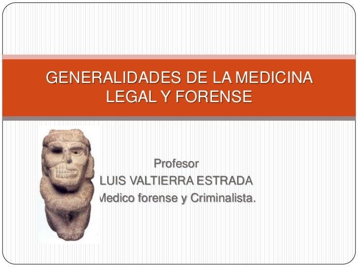 GENERALIDADES DE LA MEDICINA     LEGAL Y FORENSE               Profesor     LUIS VALTIERRA ESTRADA     Medico forense y Cr...