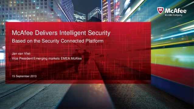 McAfee Delivers Intelligent Security Based on the Security Connected Platform Jan van Vliet Vice President Emerging market...