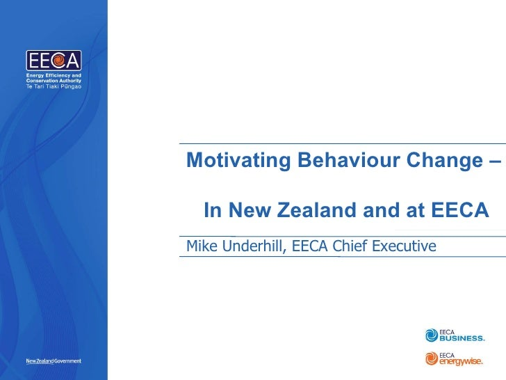 Motivating Behaviour Change – In New Zealand and at EECA Mike Underhill, EECA Chief Executive