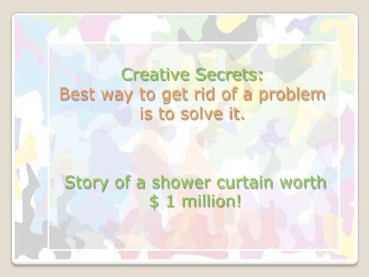 Creative Secrets:Best way to get rid of a problem is to solve it.<br />Story of a shower curtain worth $ 1 million!<br />